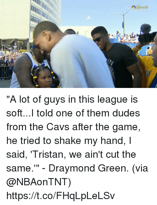 "Draymond Green: ""A lot of guys in this league is soft...I told one of them dudes from the Cavs after the game, he tried to shake my hand, I said, 'Tristan, we ain't cut the same.'"" - Draymond Green.   (via @NBAonTNT) https://t.co/FHqLpLeLSv"