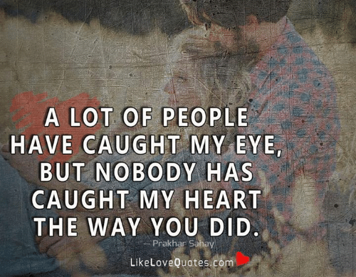 Memes, Heart, and 🤖: A LOT OF PEOPLE  HAVE CAUGHT MY EYE  BUT NOBODY HAS  CAUGHT MY HEART  THE WAY YOU DID.  Prakhar Sahay  LikeLoveQuotes.com