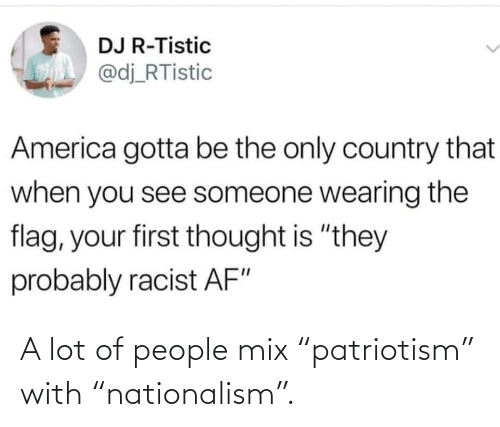 "Nationalism: A lot of people mix ""patriotism"" with ""nationalism""."