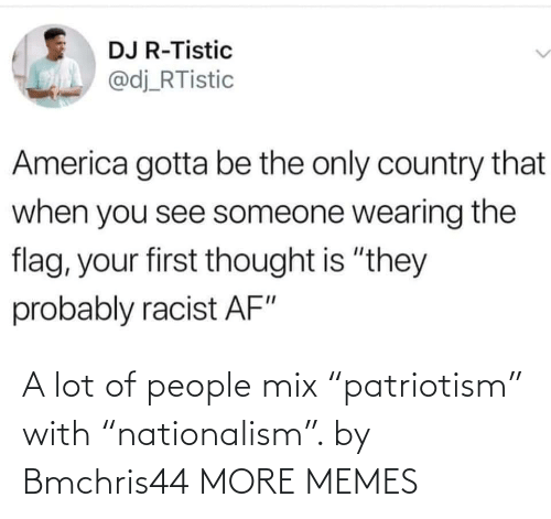 "Nationalism: A lot of people mix ""patriotism"" with ""nationalism"". by Bmchris44 MORE MEMES"