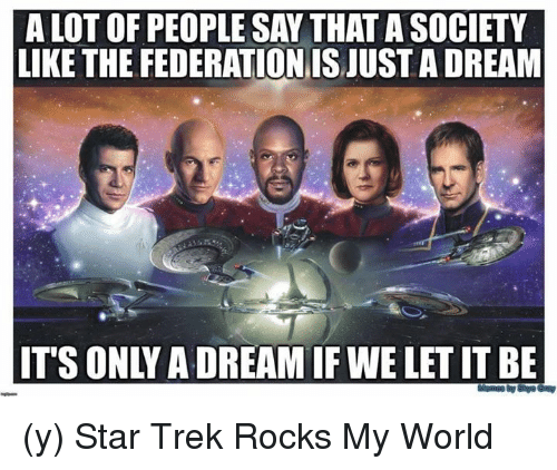 Memes, Star Trek, and Star: A LOT OF PEOPLE SAY THAT A SOCIETY  LIKE THE FEDERATIONISJUST ADREAM  ITS ONLY ADREAMIFWELETIT BE (y) Star Trek Rocks My World