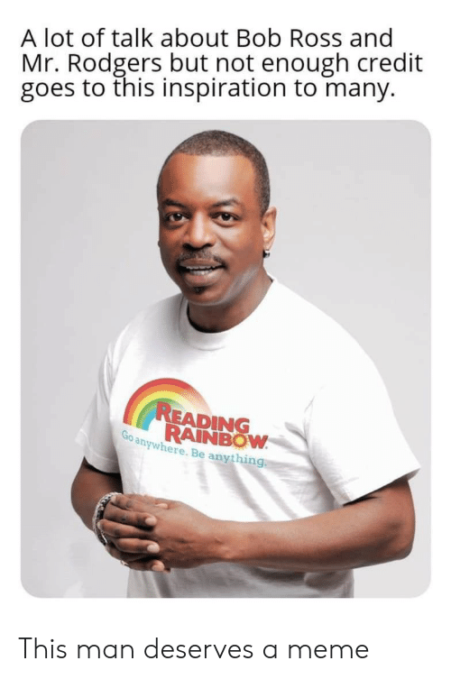 Meme, Bob Ross, and Rainbow: A lot of talk about Bob Ross and  Mr. Rodgers but not enough credit  goes to this inspiration to many.  READING  RAINBOW  Go anywhere. Be anything This man deserves a meme