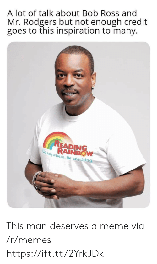 Meme, Memes, and Bob Ross: A lot of talk about Bob Ross and  Mr. Rodgers but not enough credit  goes to this inspiration to many.  READING  RAINBOW  Go anywhere. Be anything This man deserves a meme via /r/memes https://ift.tt/2YrkJDk