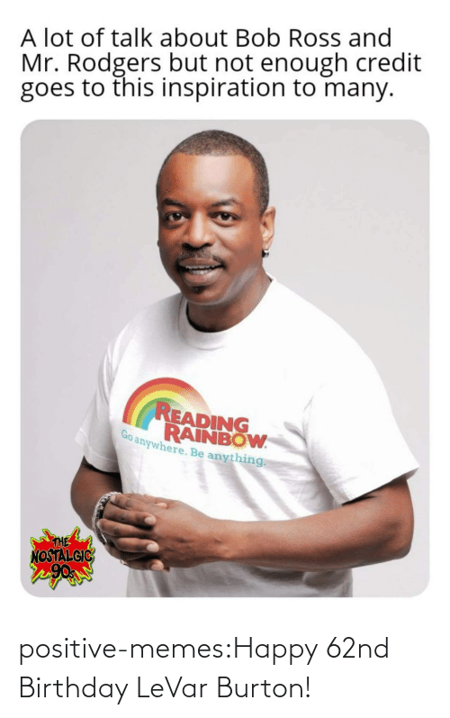 Rainbow: A lot of talk about Bob Ross and  Mr. Rodgers but not enough credit  goes to this inspiration to many.  READING  RAINBOW  anywhere. Be anything  THE  NOSTALGIC positive-memes:Happy 62nd Birthday LeVar Burton!