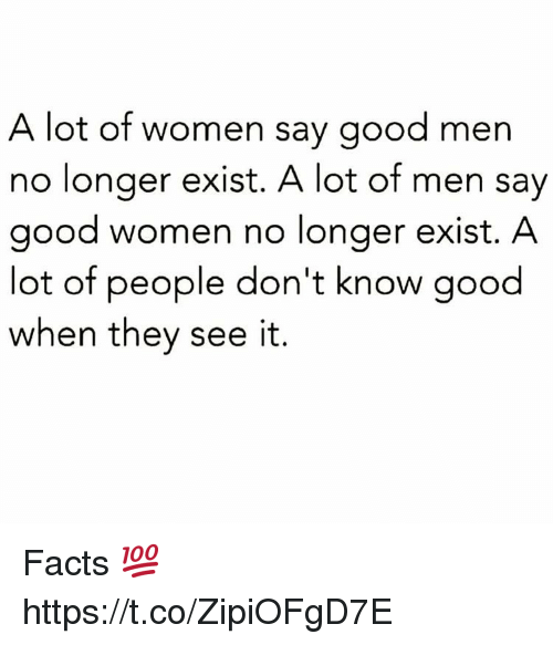 Facts, Memes, and Good: A lot of women say good men  no longer exist. A lot of men say  good women no longer exist. A  lot of people don't know good  when they see it. Facts 💯 https://t.co/ZipiOFgD7E