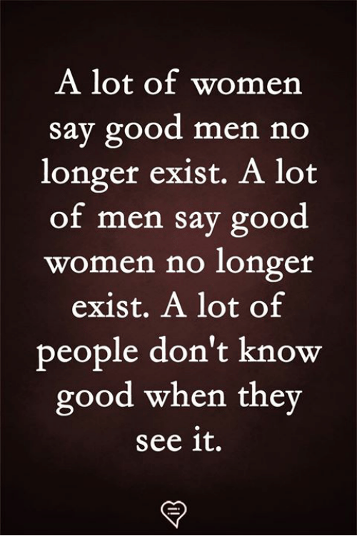 Memes, Good, and Women: A lot of womern  Say good men no  longer exist. A lot  of men say good  women no longer  exist. A lot of  people don't know  good when they  see it.
