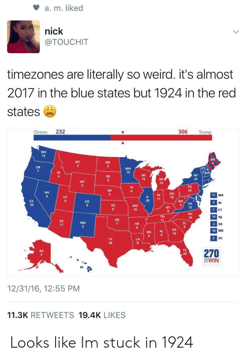 Weird, Blue, and Nick: a, m. liked  nick  @TOUCHIT  timezones are literally so weird. it's almost  2017 in the blue states but 1924 in the red  states  Clinton 232  306 Trump  WA  12  ME  MT  ND  OR  MN  10  ID  4  SD  MI  16  10  29  PA  20  IA  NE  NV  он  18  IN  MA  20  co  9  RI  CT  NJ  DE  MD  DC  MO  10  VA  13  6  8  NC  15  TN  14  OK  NM  AR  SC  GA  16  MS  AL  10  TX  270  EWIN  AK  FL  HI  12/31/16, 12:55 PM  11.3K RETWEETS 19.4K LIKES Looks like Im stuck in 1924