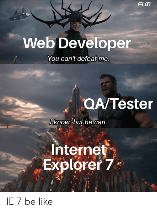 Explorer: A M  Web Developer  You can't defeat me.  QA/Tester  0 know, but he can.  Internet  Explorer 7 IE 7 be like