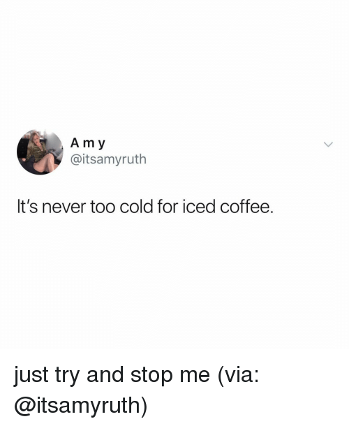 Coffee, Relatable, and Cold: A m y  @itsamyruth  It's never too cold for iced coffee. just try and stop me (via: @itsamyruth)