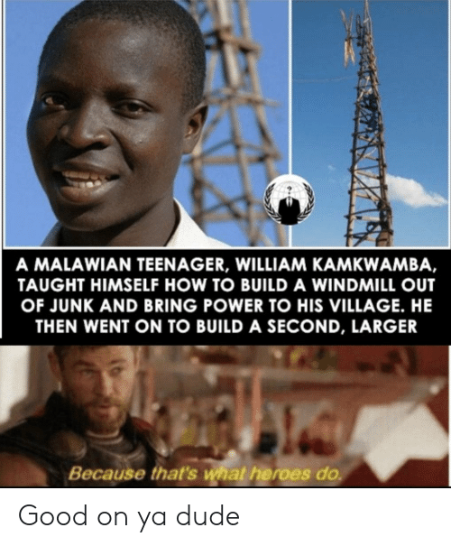 build a: A MALAWIAN TEENAGER, WILLIAM KAMKWAMBA,  TAUGHT HIMSELF HOW TO BUILD A WINDMILL OUT  OF JUNK AND BRING POWER TO HIS VILLAGE. HE  THEN WENT ON TO BUILD A SECOND, LARGER  Because that's what heroes do Good on ya dude