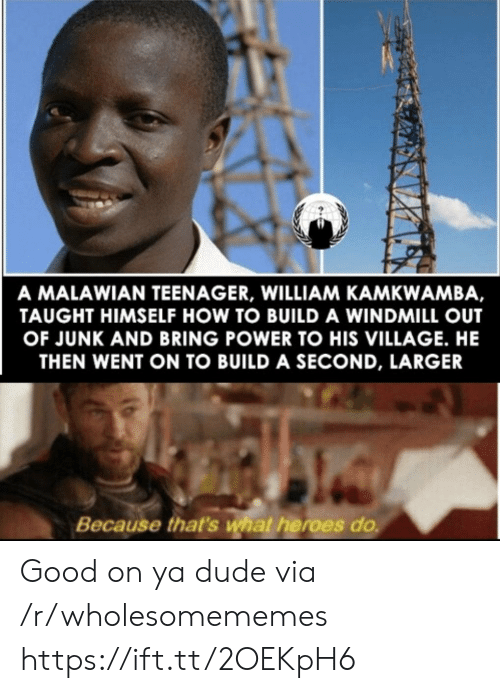 build a: A MALAWIAN TEENAGER, WILLIAM KAMKWAMBA,  TAUGHT HIMSELF HOW TO BUILD A WINDMILL OUT  OF JUNK AND BRING POWER TO HIS VILLAGE. HE  THEN WENT ON TO BUILD A SECOND, LARGER  Because that's what heroes do Good on ya dude via /r/wholesomememes https://ift.tt/2OEKpH6