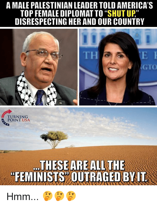 "Memes, Shut Up, and 🤖: A MALE PALESTINIAN LEADER TOLD AMERICA'S  TOP FEMALE DIPLOMAT TO ""SHUT UP""  DISRESPECTING HER AND OUR COUNTRY  TH  GTO  TURNING  POINT USA  ...THESEAREALL THE  FEMINISTS"" OUTRAGED BYIT Hmm... 🤔🤔🤔"