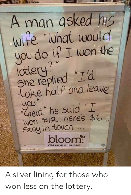"""what would you do: A man asked his  ife """"what would  you do it I won the  lottery  She replied I'd  take half and leave  yau""""  Great he said, """"I  won $12, heres $6  Stay in touch....  bloom?  ON HOPE ISLAND A silver lining for those who won less on the lottery."""