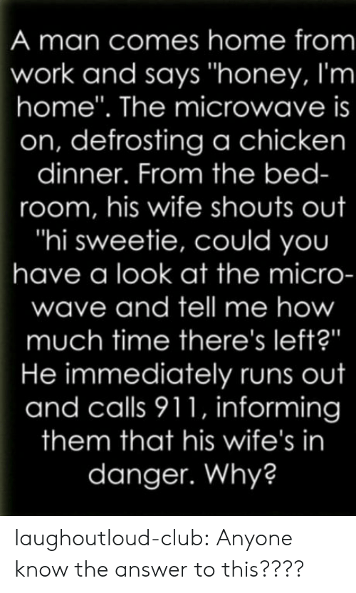 "Have A Look: A man comes home from  work and says ""honey, I'm  home"". The microwave is  on, defrosting a chicken  dinner. From the bed-  room, his wife shouts out  ""hi sweetie, could you  have a look at the micro-  wave and tell me how  much time there's left?""  He immediately runs out  and calls 911, informing  them that his wife's in  danger. Why? laughoutloud-club:  Anyone know the answer to this????"