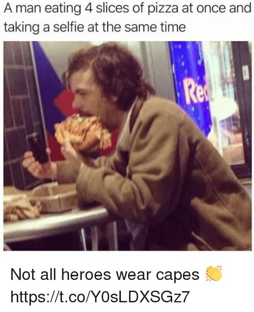 Memes, Pizza, and Selfie: A man eating 4 slices of pizza at once and  taking a selfie at the same time  Re Not all heroes wear capes 👏 https://t.co/Y0sLDXSGz7