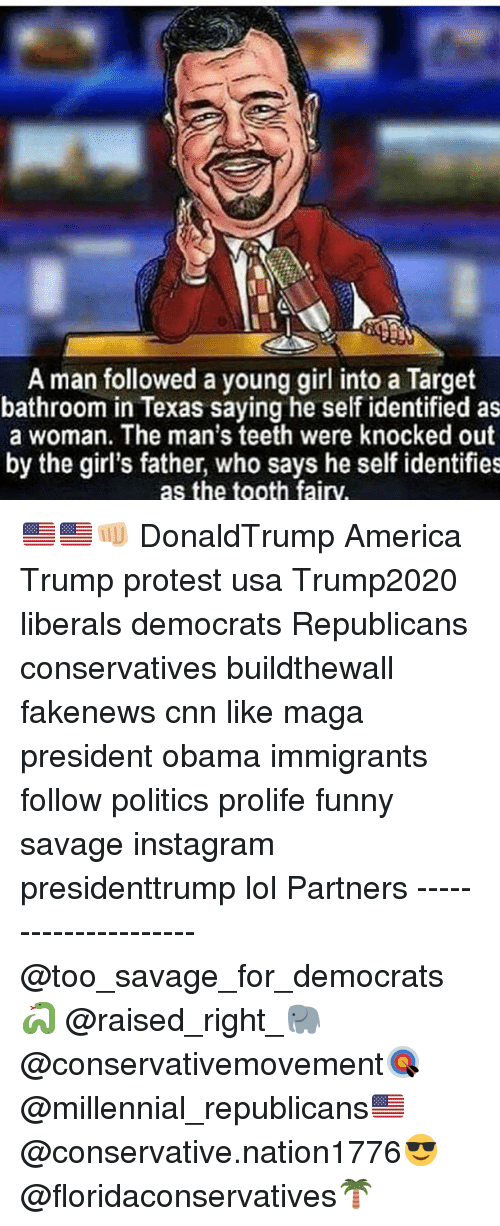 America, cnn.com, and Funny: A man followed a young girl into a Target  bathroom in Texas saying he self identified as  a woman. The man's teeth were knocked out  by the girl's father, who says he self identifies  as the tooth fairy. 🇺🇸🇺🇸👊🏼 DonaldTrump America Trump protest usa Trump2020 liberals democrats Republicans conservatives buildthewall fakenews cnn like maga president obama immigrants follow politics prolife funny savage instagram presidenttrump lol Partners --------------------- @too_savage_for_democrats🐍 @raised_right_🐘 @conservativemovement🎯 @millennial_republicans🇺🇸 @conservative.nation1776😎 @floridaconservatives🌴