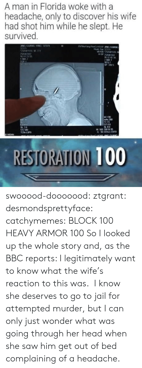 bbc: A man in Florida woke with a  headache, only to discover his wife  had shot him while he slept. He  survived  MA  36  W 130  200  15  Groo  80  54 20  512 00  RESTORATION 100 swooood-dooooood: ztgrant:   desmondsprettyface:  catchymemes:   BLOCK 100  HEAVY ARMOR 100     So I looked up the whole story and, as the BBC reports:   I legitimately want to know what the wife's reaction to this was.  I know she deserves to go to jail for attempted murder, but I can only just wonder what was going through her head when she saw him get out of bed complaining of a headache.