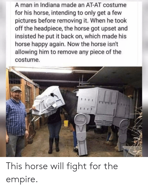 Indiana: A man in Indiana made an AT-AT costume  for his horse, intending to only get a few  pictures before removing it. When he took  off the headpiece, the horse got upset and  insisted he put it back on, which made his  horse happy again. Now the horse isn't  allowing him to remove any piece of the  costume. This horse will fight for the empire.