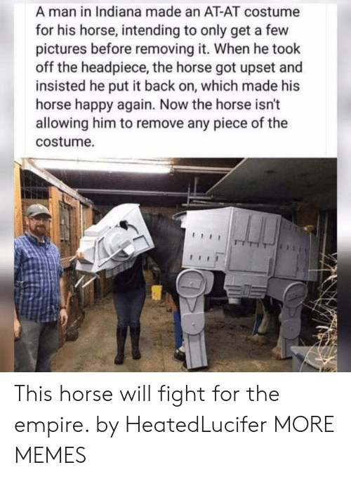 Indiana: A man in Indiana made an AT-AT costume  for his horse, intending to only get a few  pictures before removing it. When he took  off the headpiece, the horse got upset and  insisted he put it back on, which made his  horse happy again. Now the horse isn't  allowing him to remove any piece of the  costume. This horse will fight for the empire. by HeatedLucifer MORE MEMES