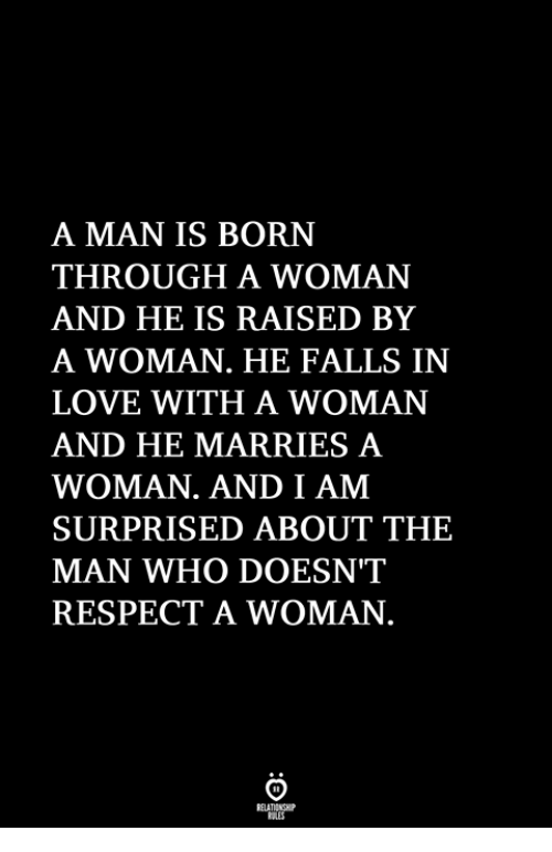 Love, Respect, and Who: A MAN IS BORN  THROUGH A WOMAN  AND HE IS RAISED BY  A WOMAN. HE FALLS IN  LOVE WITH A WOMANN  AND HE MARRIES A  WOMAN. AND I AM  SURPRISED ABOUT THE  MAN WHO DOESN'T  RESPECT A WOMAN.