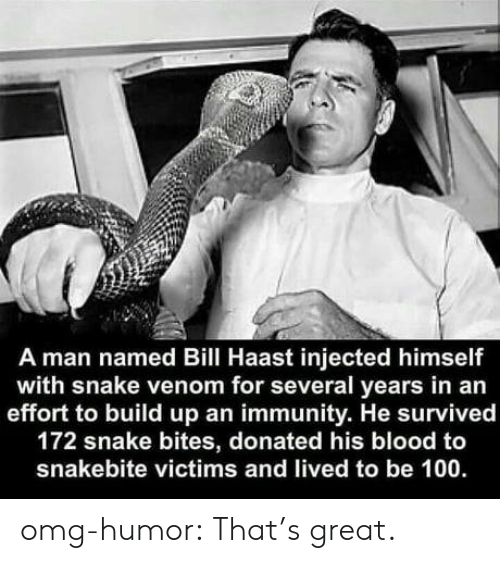 Omg, Tumblr, and Blog: A man named Bill Haast injected himself  with snake venom for several years in an  effort to build up an immunity. He survived  172 snake bites, donated his blood to  snakebite victims and lived to be 100 omg-humor:  That's great.
