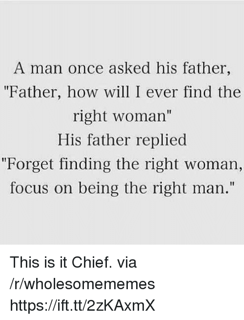 """Focus, How, and Once: A man once asked his father,  """"Father, how will I ever find the  right woman""""  His father replied  """"Forget finding the right woman,  focus on being the right man.""""  I1 This is it Chief. via /r/wholesomememes https://ift.tt/2zKAxmX"""
