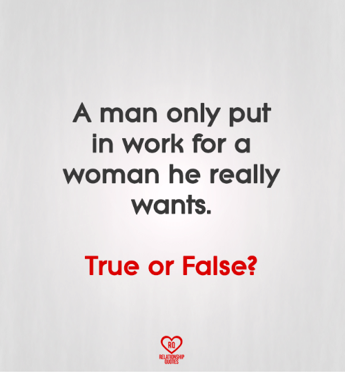 Memes, True, and Work: A man only put  in work for a  woman he really  WantS.  True or False?  RO  RELATIONSHIP  OUOTE