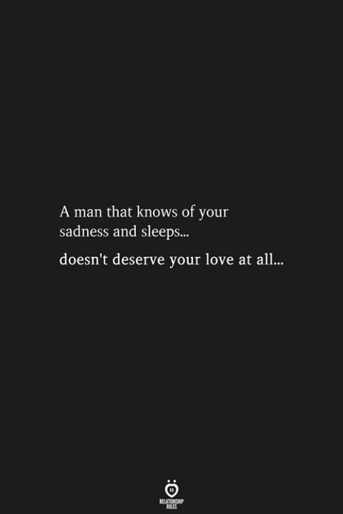 Love, Man, and All: A man that knows of your  sadness and sleeps...  doesn't deserve your love at all...