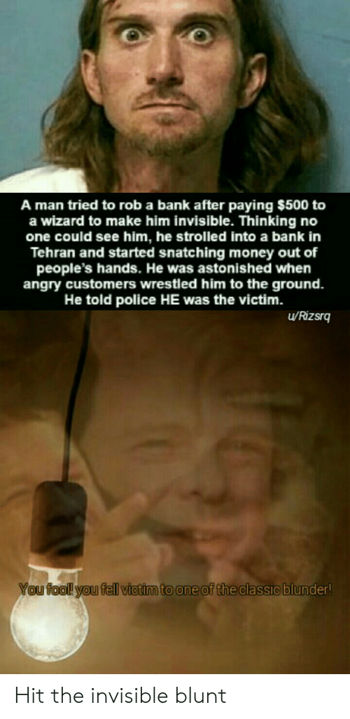 Money, Police, and Bank: A man tried to rob a bank after paying $500 to  a wizard to make him invisible. Thinking no  one could see him, he strolled into a bank in  Tehran and started snatching money out of  people's hands. He was astonished when  angry customers wrestled him to the ground.  He told police HE was the victim.  uRizsrq  You fool! you fell victim to one of the classic blunder! Hit the invisible blunt