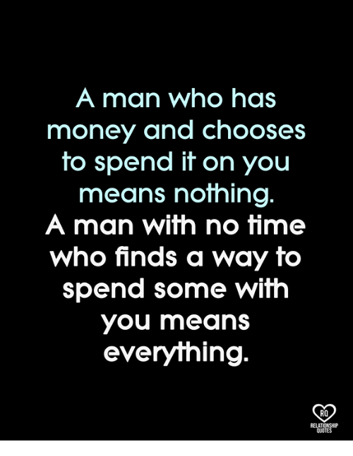 Memes, Money, and Time: A man who has  money and chooses  to spend it on you  means nothing  A man with no time  who finds a way to  spend some with  you means  everything.  RO