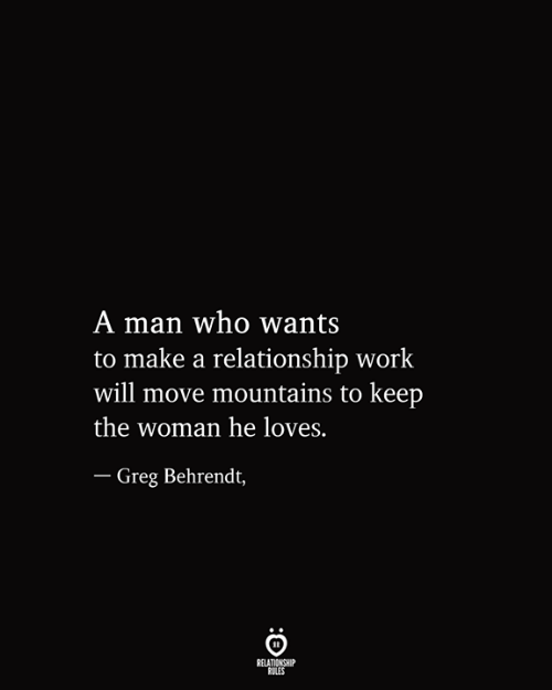Work, Make A, and Who: A man who wants  to make a relationship work  will move mountains to keep  the woman he loves.  - Greg Behrendt,  RELATIONSHIP  RULES