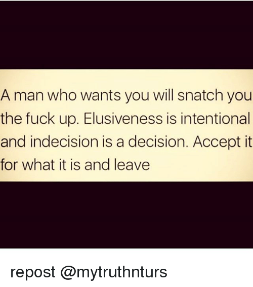Memes, Fuck, and 🤖: A man who wants you will snatch you  the fuck up. Elusiveness is intentional  and indecision is a decision. Accept it  for what it is and leave repost @mytruthnturs