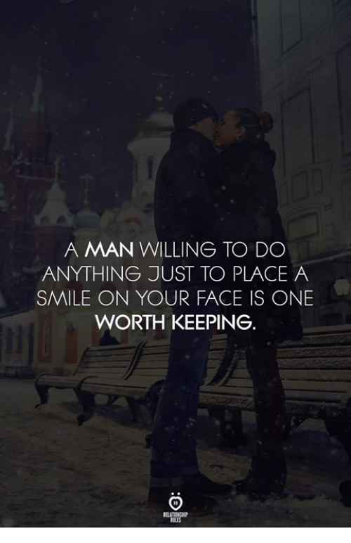 Smile, One, and Man: A MAN WILLING TO DO  ANYTHING JUST TO PLACE A  SMILE ON YOUR FACE IS ONE  WORTH KEEPING