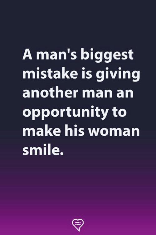 Another Man: A man's biggest  mistake is giving  another man arn  opportunity to  make his woman  smile.