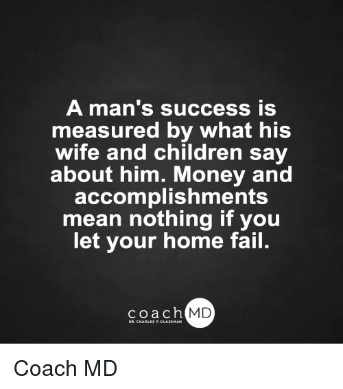 Memes, 🤖, and Coach: A man's success is  measured by what his  wife and children say  about him. Money and  accomplishments  mean nothing if you  let your home fail.  coach MD Coach MD