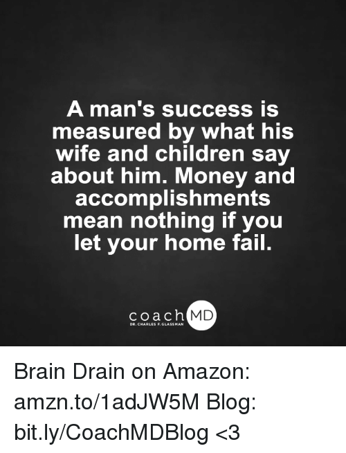 Memes, 🤖, and Amazons: A man's success is  measured by what his  wife and children say  about him. Money and  accomplishments  mean nothing if you  let your home fail.  coach MD Brain Drain on Amazon: amzn.to/1adJW5M Blog: bit.ly/CoachMDBlog  <3