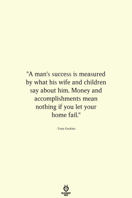 "Children, Fail, and Money: ""A man's success is measured  by what his wife and children  say about him. Money and  accomplishments mean  nothing if you let your  home fail.""  -Tony Geskins"
