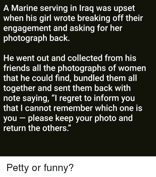 """Friends, Funny, and Memes: A Marine serving in Iraq was upset  when his girl wrote breaking off their  engagement and asking for her  photograph back.  He went out and collected from his  friends all the photographs of women  that he could find, bundled them all  together and sent them back with  note saying, """"I regret to inform you  that I cannot remember which one is  you - please keep your photo and  return the others."""" Petty or funny?"""