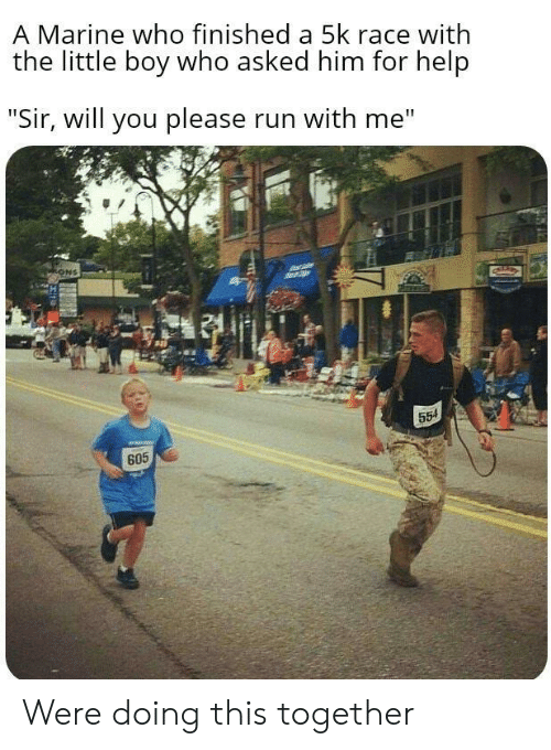 "Run, Help, and Race: A Marine who finished a 5k race with  the little boy who asked him for help  ""Sir, will you please run with me""  ONS  554  605 Were doing this together"