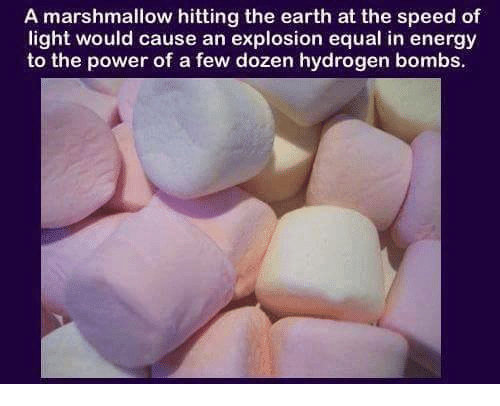 Equalism: A marshmallow hitting the earth at the speed of  light would cause an explosion equal in energy  to the power of a few dozen hydrogen bombs.