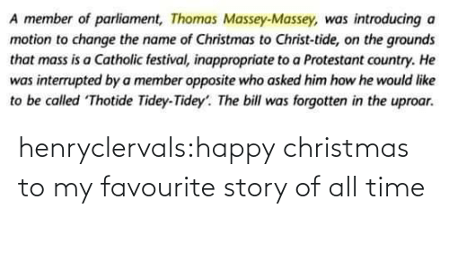 To Be: A member of parliament, Thomas Massey-Massey, was introducing a  motion to change the name of Christmas to Christ-tide, on the grounds  that mass is a Catholic festival, inappropriate to a Protestant country. He  was interrupted by a member opposite who asked him how he would like  to be called Thotide Tidey-Tidey'. The bill was forgotten in the uproar. henryclervals:‪happy christmas to my favourite story of all time‬