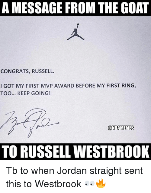 Memes, Russell Westbrook, and Goat: A MESSAGE FROM THE GOAT  CONGRATS, RUSSELL.  I GOT MY FIRST MVP AWARD BEFORE MY FIRST RING  TOO... KEEP GOING!  @NBAMEMES  TO RUSSELL WESTBROOK Tb to when Jordan straight sent this to Westbrook 👀🔥
