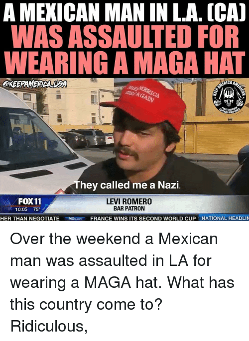 Fire, Memes, and World Cup: A MEXICAN MAN IN L.A. (CA]  WAS ASSAULTED FOR  WEARING A MAGA HAT  ERICA  PEACE THR  RIOR FIRE  hey called me a Nazi  FOX 11  10:05 75°  LEVI ROMERO  BAR PATRON  HER THAN NEGOTIATE  FRANCE WINS ITS SECOND WORLD CUP 1 NATIONAL HEADLI Over the weekend a Mexican man was assaulted in LA for wearing a MAGA hat. What has this country come to? Ridiculous,