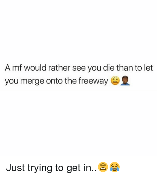 Hood, Freeway, and You: A mf would rather see you die than to let  you merge onto the freeway Just trying to get in..😩😂