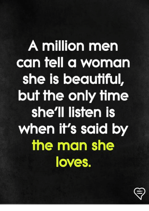 Beautiful, Memes, and Time: A million men  can fell a woman  she is beautiful,  but the only time  she'll listen is  when it's said by  the man she  loves.