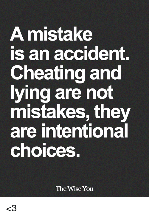 Cheating, Memes, and Lying: A mistake  is an accident.  Cheating and  lying are not  mistakes, they  are intentional  choices  The Wise You <3