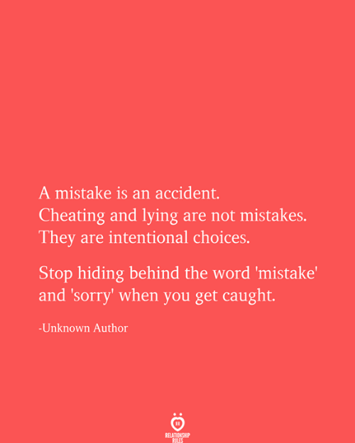 Cheating, Sorry, and Word: A mistake is an accident.  Cheating and lying are not mistakes.  They are intentional choices.  Stop hiding behind the word 'mistake'  and 'sorry' when you get caught.  -Unknown Author  RELATIONSHIP  RULES