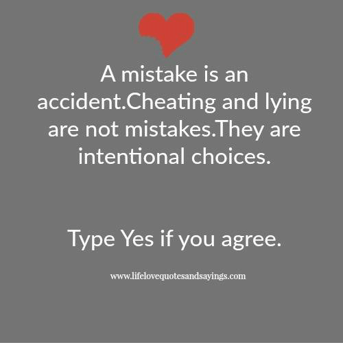 Cheating, Lying, and Mistakes: A mistake is an  accident.Cheating and lying  are not mistakes.They are  ntentional choice  Type Yes if you agree.  www.lifelovequotesandsayings.com