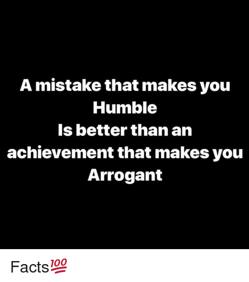Facts, Arrogant, and Humble: A mistake that makes you  Humble  Is better than an  achievement that makes you  Arrogant Facts💯