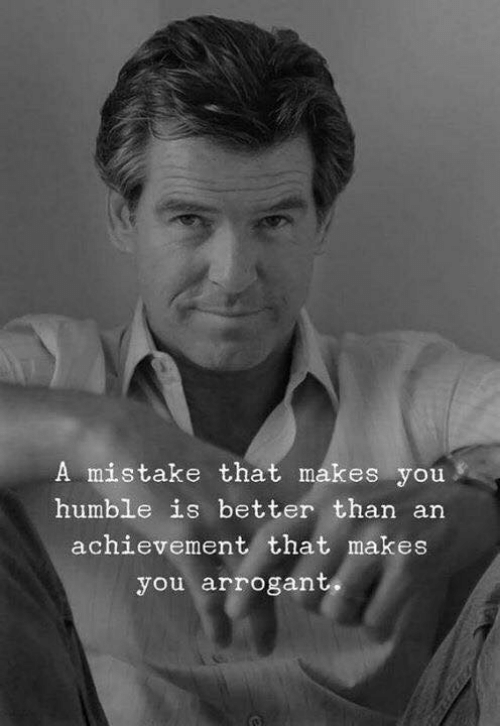 Arrogant, Humble, and You: A mistake that makes you  humble is better than an  achievement that makes  you arrogant,